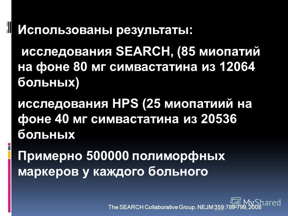 Использованы результаты: исследования SEARCH, (85 миопатий на фоне 80 мг симвастатина из 12064 больных) исследования HPS (25 миопатиий на фоне 40 мг симвастатина из 20536 больных Примерно 500000 полиморфных маркеров у каждого больного The SEARCH Coll