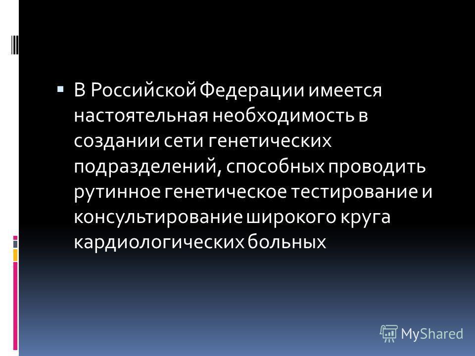 В Российской Федерации имеется настоятельная необходимость в создании сети генетических подразделений, способных проводить рутинное генетическое тестирование и консультирование широкого круга кардиологических больных