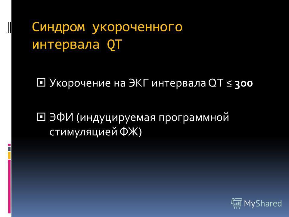 Синдром укороченного интервала QT Укорочение на ЭКГ интервала QT 300 Укорочение на ЭКГ интервала QT 300 ЭФИ (индуцируемая программной стимуляцией ФЖ) ЭФИ (индуцируемая программной стимуляцией ФЖ)