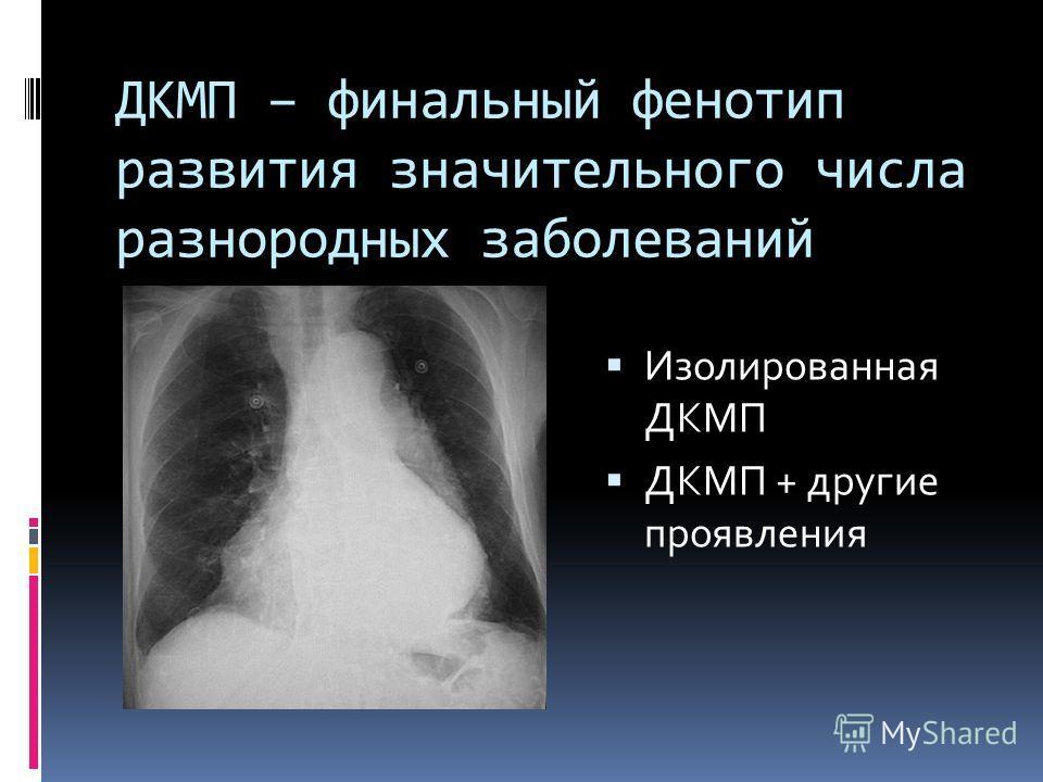 ДКМП – финальный фенотип развития значительного числа разнородных заболеваний Изолированная ДКМП ДКМП + другие проявления