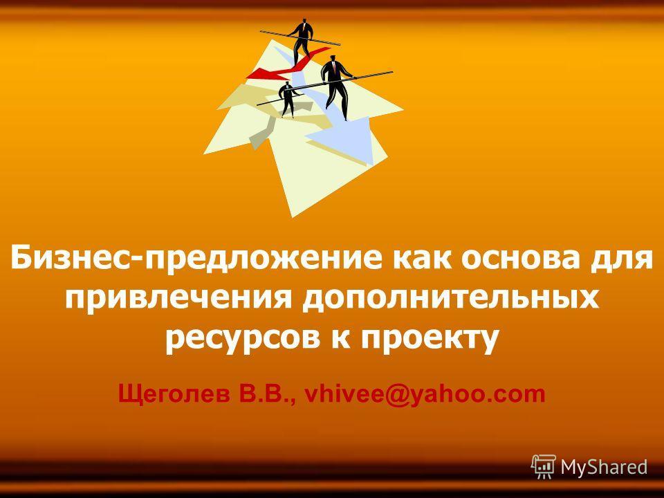 1 Бизнес-предложение как основа для привлечения дополнительных ресурсов к проекту Щеголев В.В., vhivee@yahoo.com