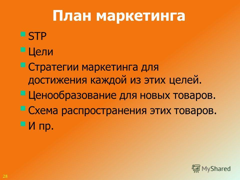 План маркетинга STP Цели Cтратегии маркетинга для достижения каждой из этих целей. Ценообразование для новых товаров. Схема распространения этих товаров. И пр. 28