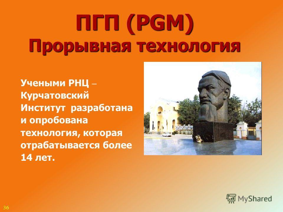 36 ПГП (PGM) Прорывная технология Учеными РНЦ – Курчатовский Институт разработана и опробована технология, которая отрабатывается более 14 лет.