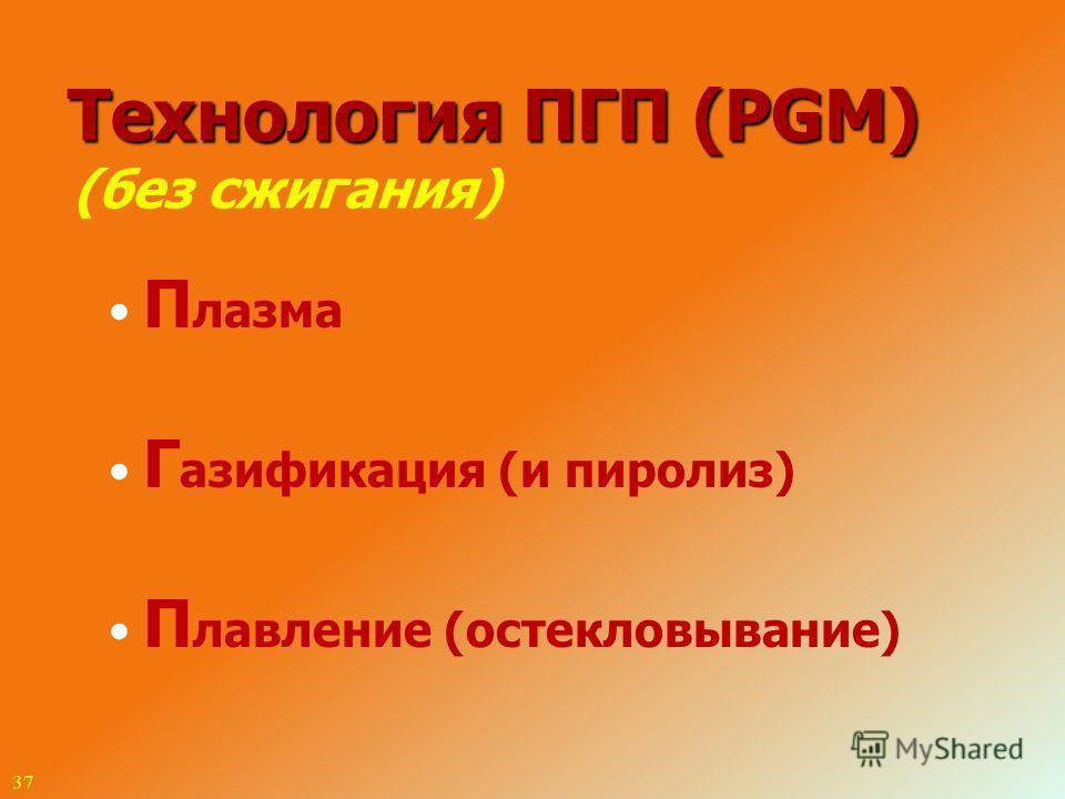 37 Технология ПГП (PGM) (без сжигания) П лазма Г азификация (и пиролиз) П лавление (остекловывание)