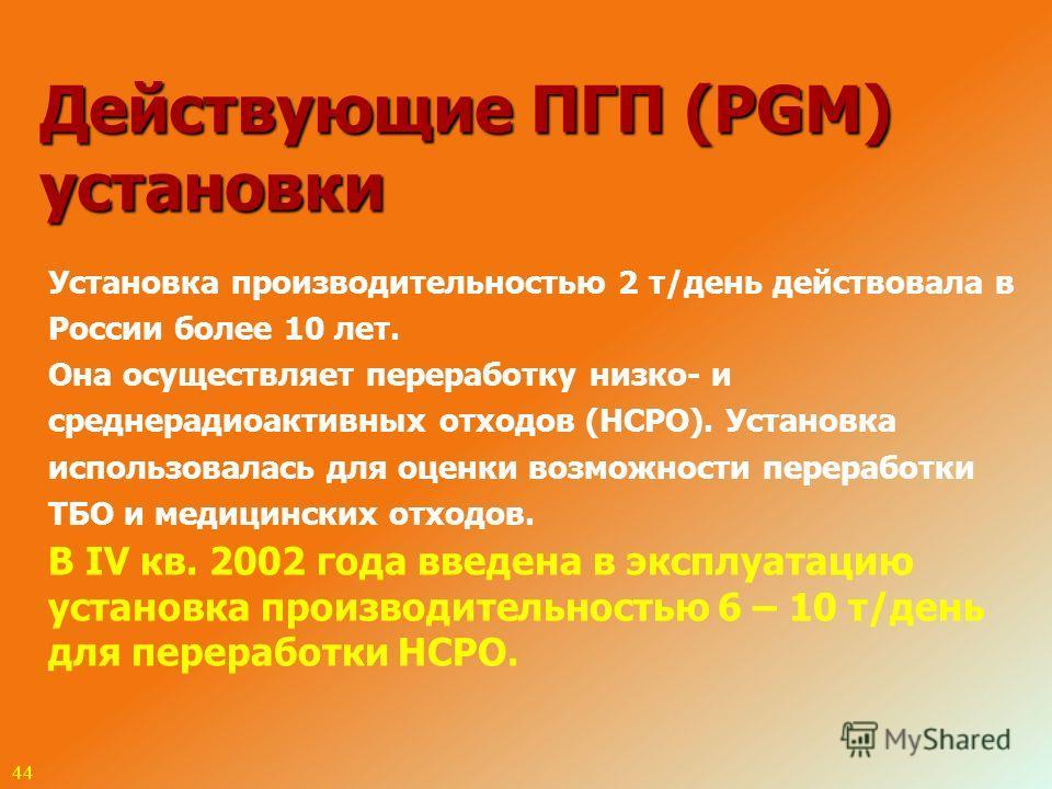 44 Установка производительностью 2 т/день действовала в России более 10 лет. Она осуществляет переработку низко- и среднерадиоактивных отходов (НСРО). Установка использовалась для оценки возможности переработки ТБО и медицинских отходов. В IV кв. 200