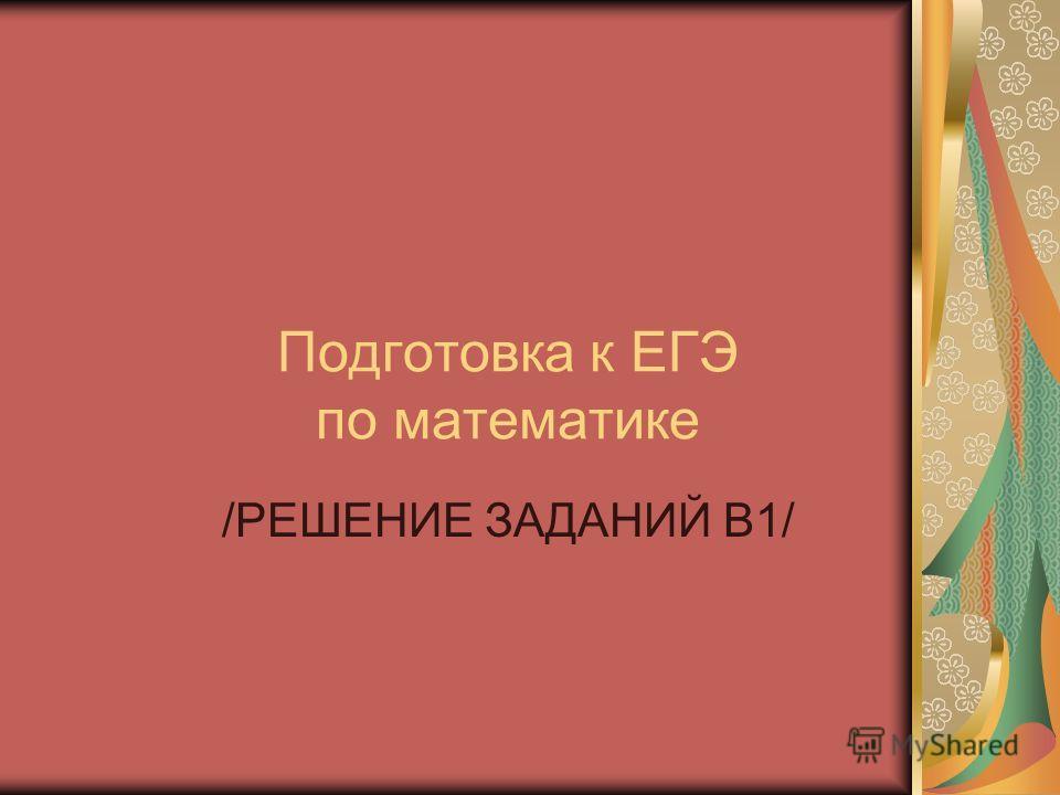 Подготовка к ЕГЭ по математике /РЕШЕНИЕ ЗАДАНИЙ В1/