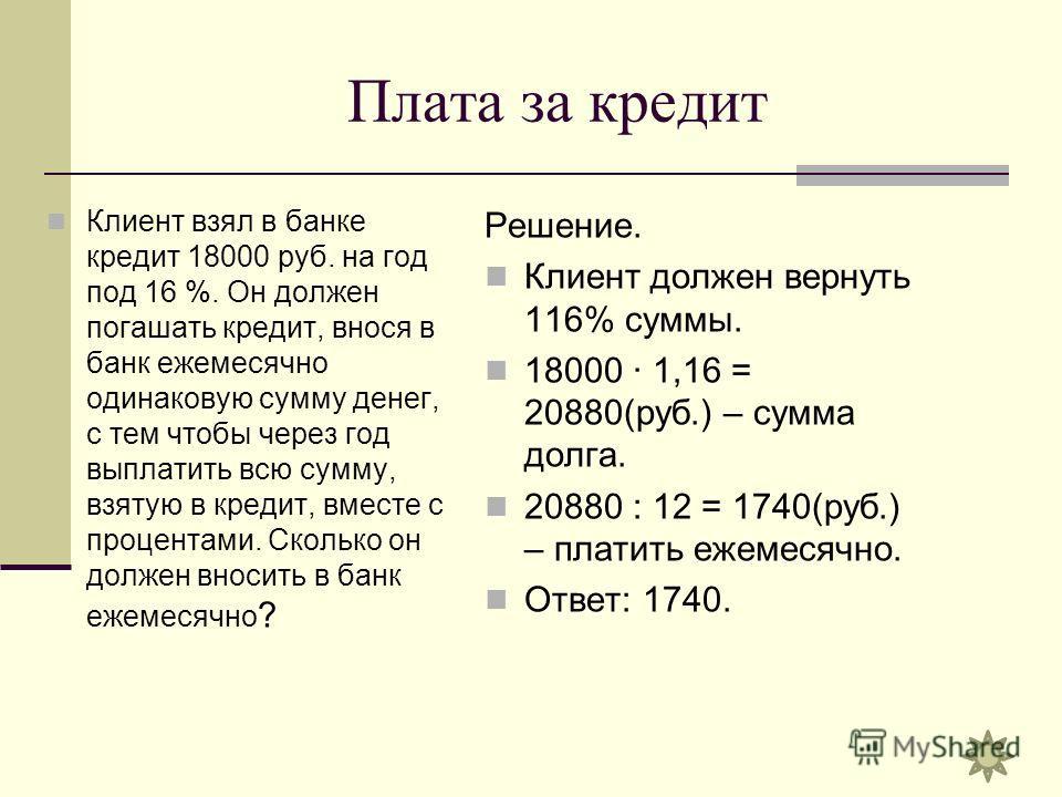 Плата за кредит Клиент взял в банке кредит 18000 руб. на год под 16 %. Он должен погашать кредит, внося в банк ежемесячно одинаковую сумму денег, с тем чтобы через год выплатить всю сумму, взятую в кредит, вместе с процентами. Сколько он должен вноси