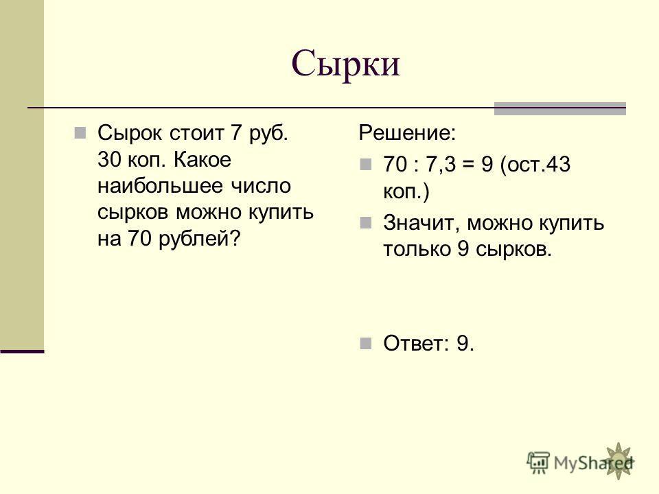 Сырки Сырок стоит 7 руб. 30 коп. Какое наибольшее число сырков можно купить на 70 рублей? Решение: 70 : 7,3 = 9 (ост.43 коп.) Значит, можно купить только 9 сырков. Ответ: 9.