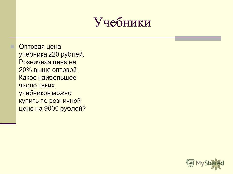 Учебники Оптовая цена учебника 220 рублей. Розничная цена на 20% выше оптовой. Какое наибольшее число таких учебников можно купить по розничной цене на 9000 рублей?