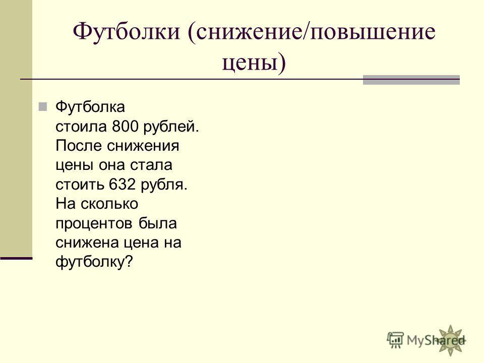 Футболки (снижение/повышение цены) Футболка стоила 800 рублей. После снижения цены она стала стоить 632 рубля. На сколько процентов была снижена цена на футболку?