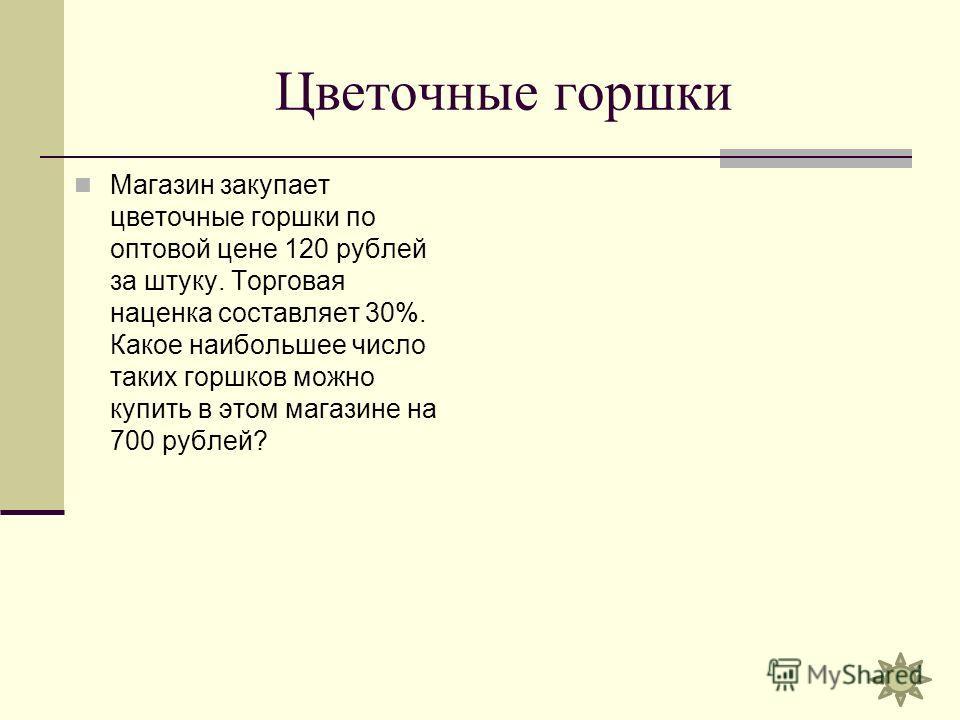 Цветочные горшки Магазин закупает цветочные горшки по оптовой цене 120 рублей за штуку. Торговая наценка составляет 30%. Какое наибольшее число таких горшков можно купить в этом магазине на 700 рублей?