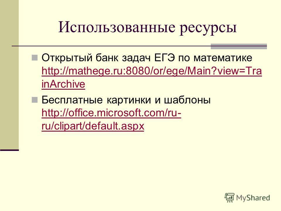 Использованные ресурсы Открытый банк задач ЕГЭ по математике http://mathege.ru:8080/or/ege/Main?view=Tra inArchive http://mathege.ru:8080/or/ege/Main?view=Tra inArchive Бесплатные картинки и шаблоны http://office.microsoft.com/ru- ru/clipart/default.