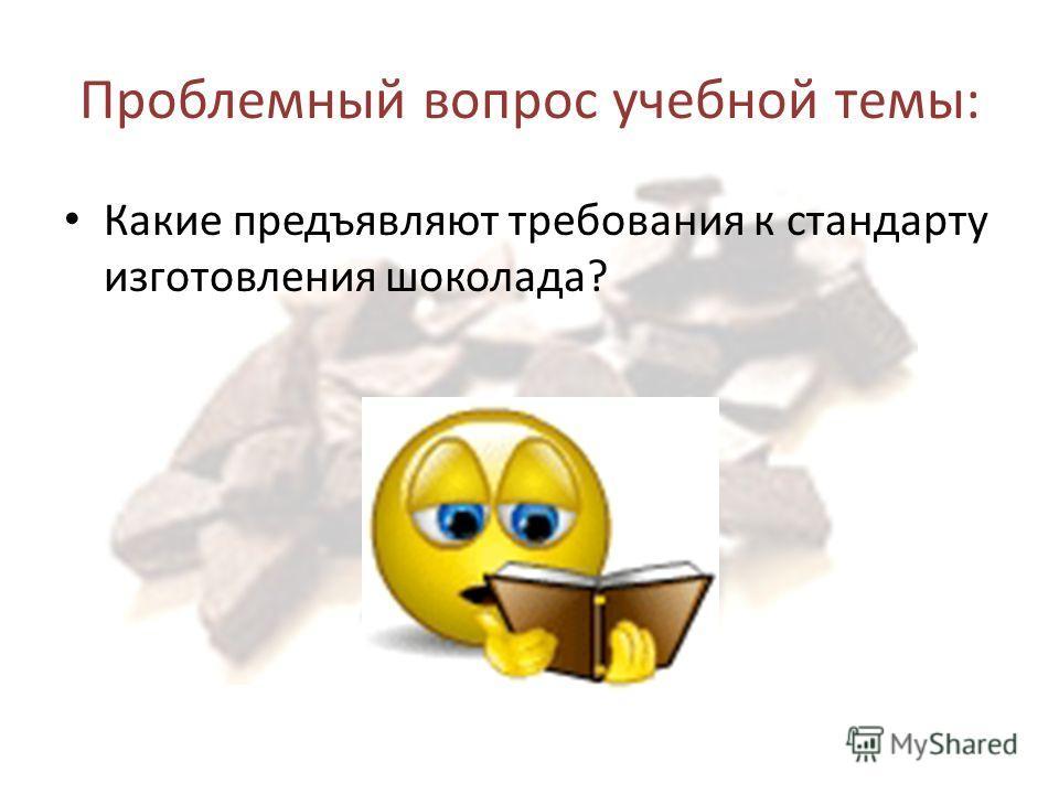 Проблемный вопрос учебной темы: Какие предъявляют требования к стандарту изготовления шоколада?