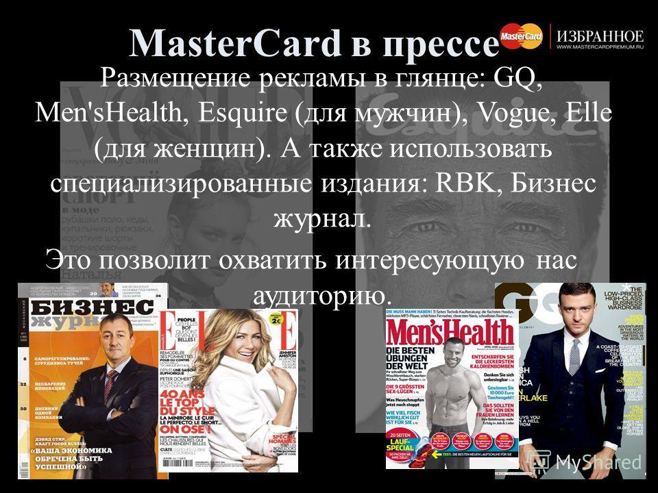 MasterCard в прессе Размещение рекламы в глянце: GQ, Men'sHealth, Esquire (для мужчин), Vogue, Elle (для женщин). А также использовать специализированные издания: RBK, Бизнес журнал. Это позволит охватить интересующую нас аудиторию.