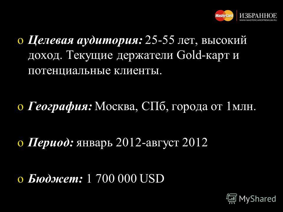 oЦелевая аудитория: 25-55 лет, высокий доход. Текущие держатели Gold-карт и потенциальные клиенты. oГеография: Москва, СПб, города от 1млн. oПериод: январь 2012-август 2012 oБюджет: 1 700 000 USD