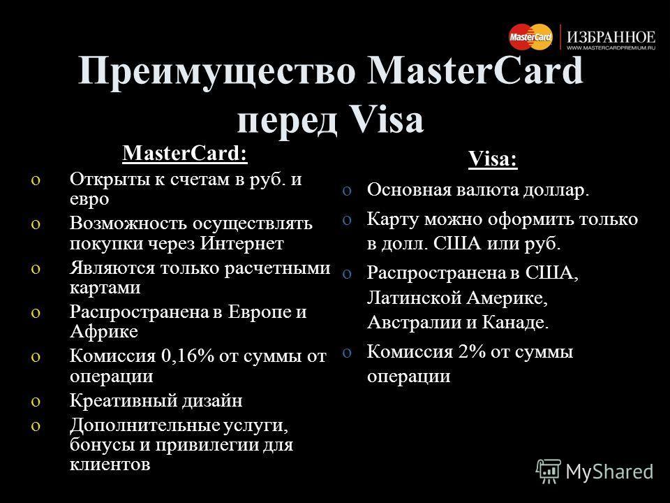 MasterCard: oОткрыты к счетам в руб. и евро oВозможность осуществлять покупки через Интернет oЯвляются только расчетными картами oРаспространена в Европе и Африке oКомиссия 0,16% от суммы от операции oКреативный дизайн oДополнительные услуги, бонусы