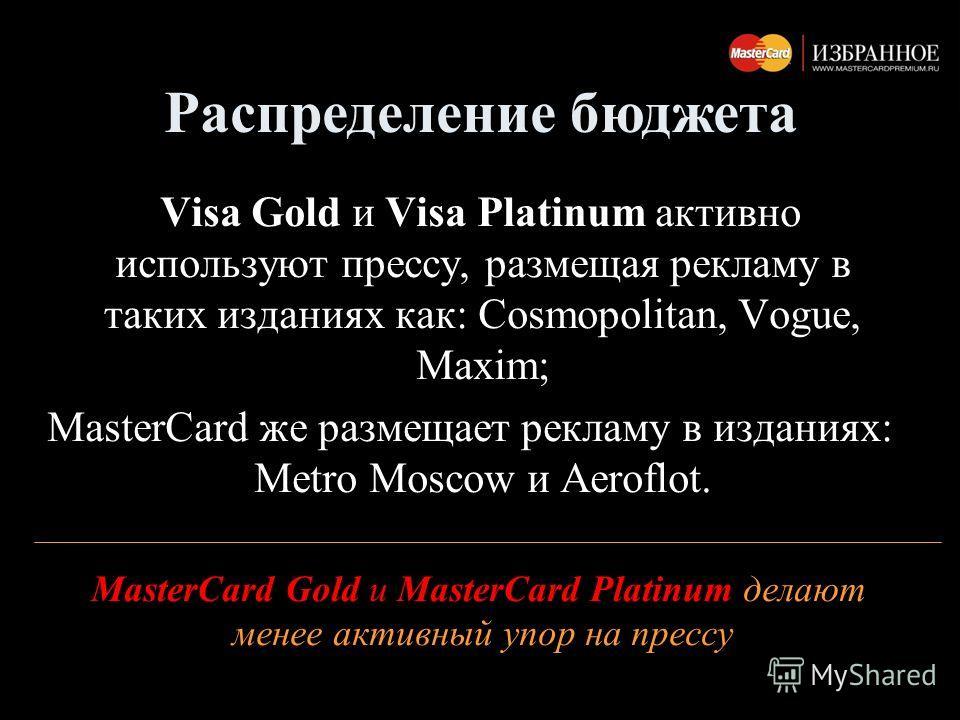 Visa Gold и Visa Platinum активно используют прессу, размещая рекламу в таких изданиях как: Cosmopolitan, Vogue, Maxim; MasterCard же размещает рекламу в изданиях: Metro Moscow и Aeroflot. MasterCard Gold и MasterCard Platinum делают менее активный у