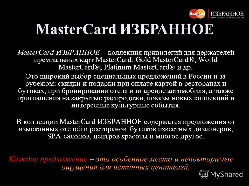 MasterCard ИЗБРАННОЕ – коллекция привилегий для держателей премиальных карт MasterCard: Gold MasterCard®, World MasterCard®, Platinum MasterCard® и др. Это широкий выбор специальных предложений в России и за рубежом: скидки и подарки при оплате карто