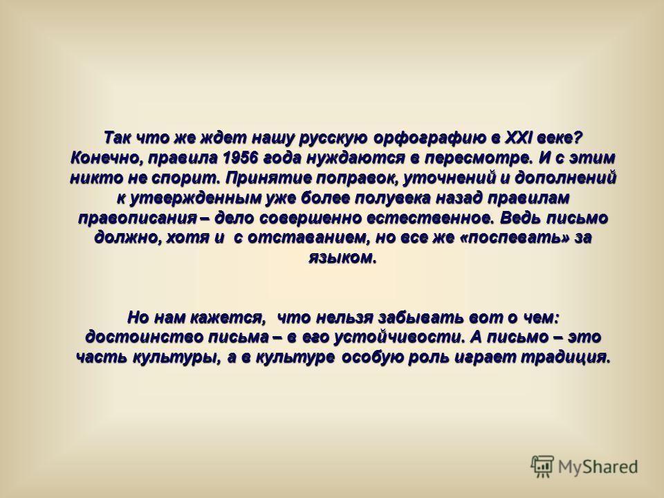Так что же ждет нашу русскую орфографию в XXI веке? Конечно, правила 1956 года нуждаются в пересмотре. И с этим никто не спорит. Принятие поправок, уточнений и дополнений к утвержденным уже более полувека назад правилам правописания – дело совершенно