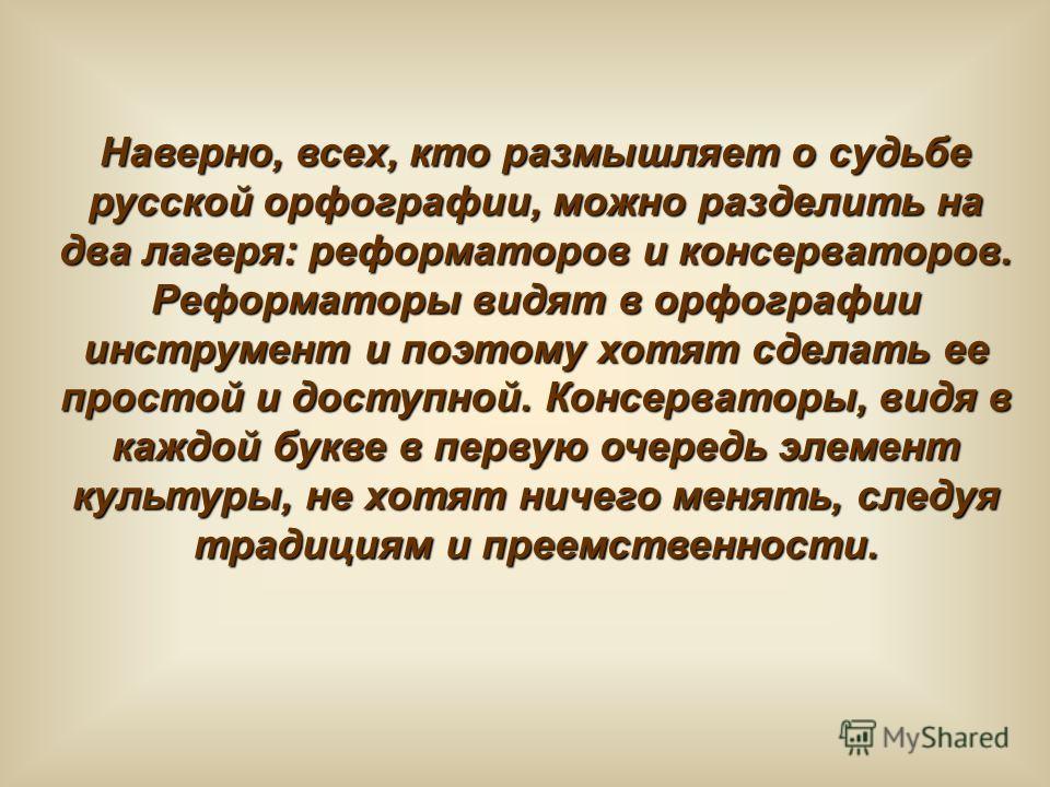 Наверно, всех, кто размышляет о судьбе русской орфографии, можно разделить на два лагеря: реформаторов и консерваторов. Реформаторы видят в орфографии инструмент и поэтому хотят сделать ее простой и доступной. Консерваторы, видя в каждой букве в перв