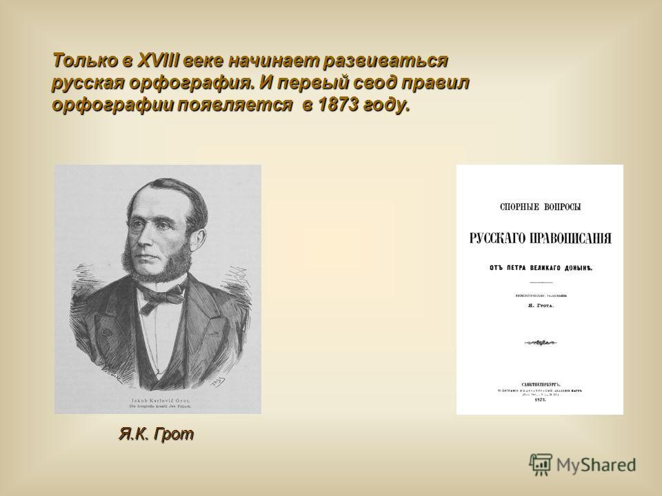 Я.К. Грот Только в XVIII веке начинает развиваться русская орфография. И первый свод правил орфографии появляется в 1873 году.