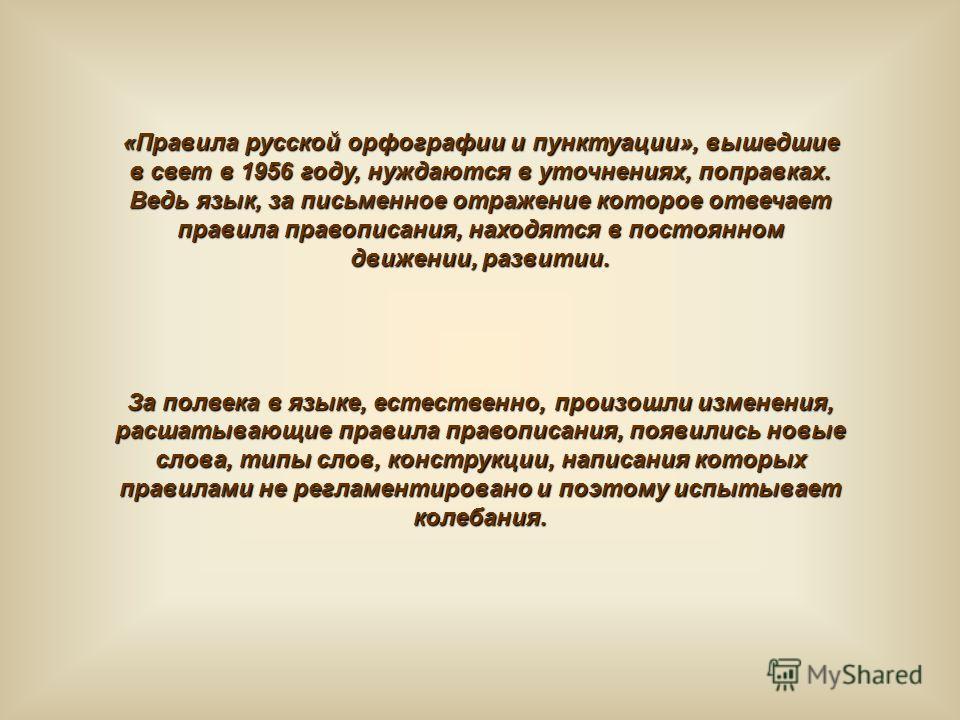 «Правила русской орфографии и пунктуации», вышедшие в свет в 1956 году, нуждаются в уточнениях, поправках. Ведь язык, за письменное отражение которое отвечает правила правописания, находятся в постоянном движении, развитии. За полвека в языке, естест