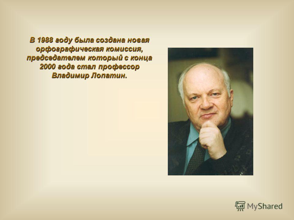 В 1988 году была создана новая орфографическая комиссия, председателем который с конца 2000 года стал профессор Владимир Лопатин.