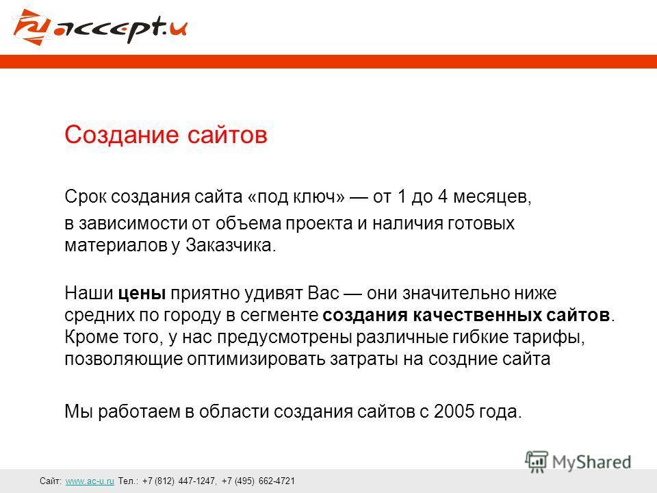 Сайт: www.ac-u.ru Тел.: +7 (812) 447-1247, +7 (495) 662-4721www.ac-u.ru Создание сайтов Срок создания сайта «под ключ» от 1 до 4 месяцев, в зависимости от объема проекта и наличия готовых материалов у Заказчика. Наши цены приятно удивят Вас они значи