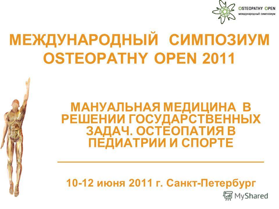 МЕЖДУНАРОДНЫЙ СИМПОЗИУМ OSTEOPATHY OPEN 2011 МАНУАЛЬНАЯ МЕДИЦИНА В РЕШЕНИИ ГОСУДАРСТВЕННЫХ ЗАДАЧ. ОСТЕОПАТИЯ В ПЕДИАТРИИ И СПОРТЕ __________________________________ 10-12 июня 2011 г. Санкт-Петербург