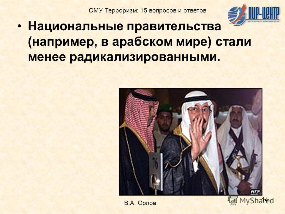 14 Национальные правительства (например, в арабском мире) стали менее радикализированными. В.А. Орлов ОМУ Терроризм: 15 вопросов и ответов