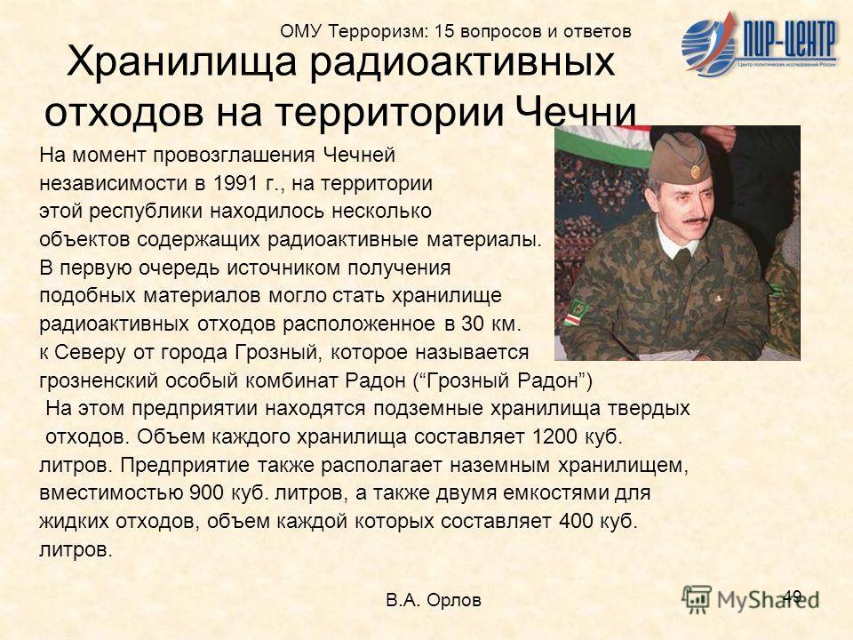 49 На момент провозглашения Чечней независимости в 1991 г., на территории этой республики находилось несколько объектов содержащих радиоактивные материалы. В первую очередь источником получения подобных материалов могло стать хранилище радиоактивных