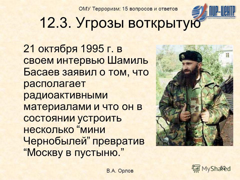 52 21 октября 1995 г. в своем интервью Шамиль Басаев заявил о том, что располагает радиоактивными материалами и что он в состоянии устроить несколько мини Чернобылей превративМоскву в пустыню. 12.3. Угрозы воткрытую В.А. Орлов ОМУ Терроризм: 15 вопро