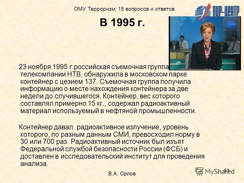 53 В 1995 г. 23 ноября 1995 г.российская съемочная группа телекомпании НТВ, обнаружила в московском парке контейнер с цезием 137. Съемочная группа получила информацию о месте нахождения контейнера за две недели до случившегося. Контейнер, вес которог