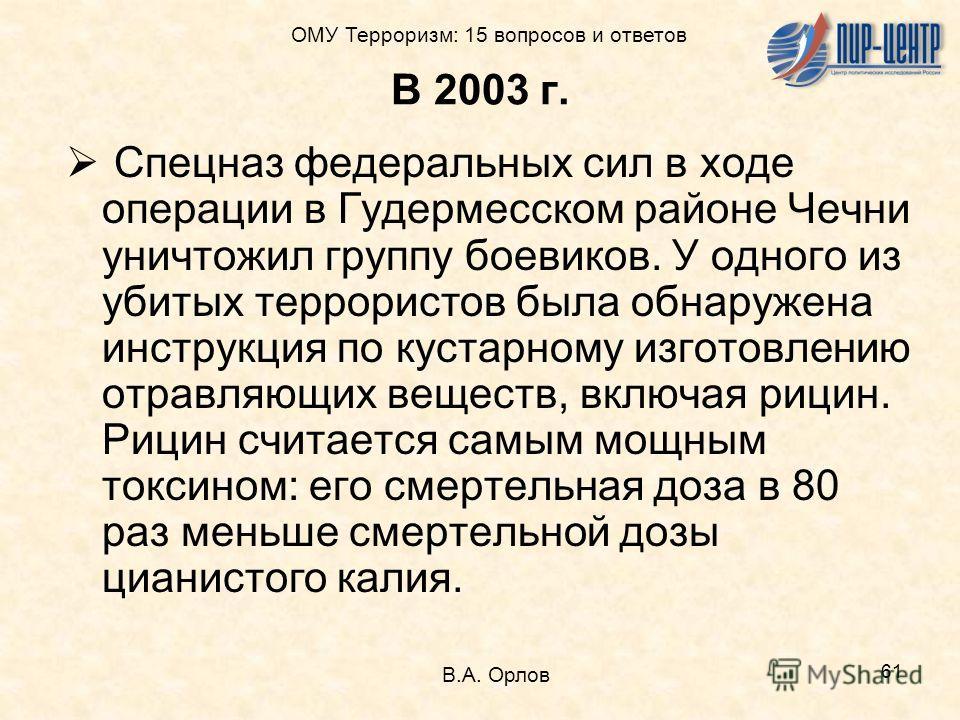 61 В 2003 г. Спецназ федеральных сил в ходе операции в Гудермесском районе Чечни уничтожил группу боевиков. У одного из убитых террористов была обнаружена инструкция по кустарному изготовлению отравляющих веществ, включая рицин. Рицин считается самым