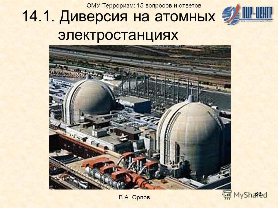 68 14.1. Диверсия на атомных электростанциях В.А. Орлов ОМУ Терроризм: 15 вопросов и ответов