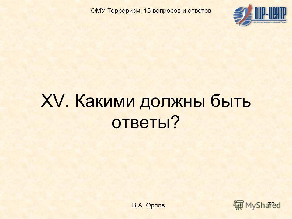 72 XV. Какими должны быть ответы? В.А. Орлов ОМУ Терроризм: 15 вопросов и ответов