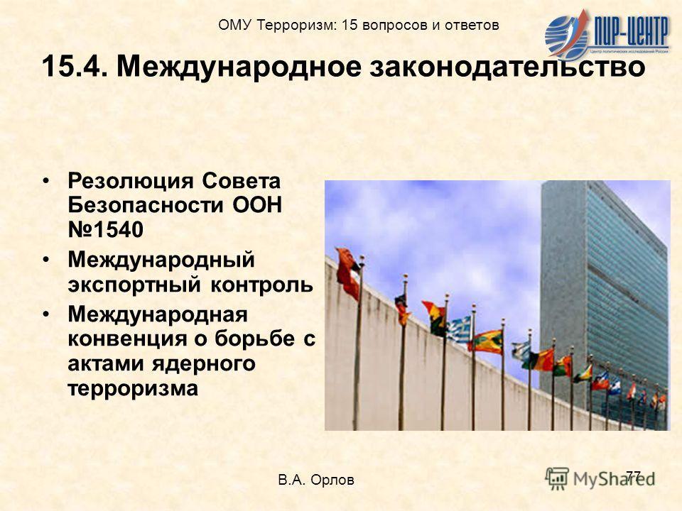 77 15.4. Международное законодательство Резолюция Совета Безопасности ООН1540 Международный экспортный контроль Международная конвенция о борьбе с актами ядерного терроризма В.А. Орлов ОМУ Терроризм: 15 вопросов и ответов