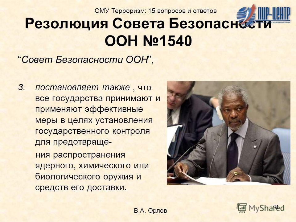 78 Резолюция Совета Безопасности ООН 1540 Совет Безопасности ООН, 3.постановляет также, что все государства принимают и применяют эффективные меры в целях установления государственного контроля для предотвраще- ния распространения ядерного, химическо