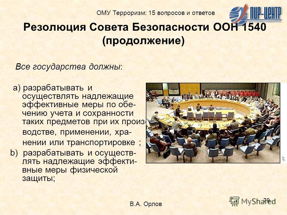 79 Резолюция Совета Безопасности ООН 1540 (продолжение) Все государства должны: a) разрабатывать и осуществлять надлежащие эффективные меры по обе- чению учета и сохранности таких предметов при их произ- водстве, применении, хра- нении или транспорти