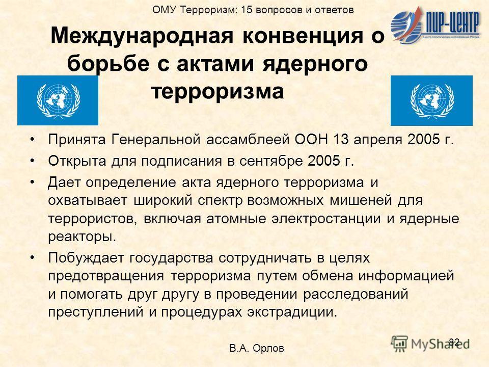 82 Международная конвенция о борьбе с актами ядерного терроризма Принята Генеральной ассамблеей ООН 13 апреля 2005 г. Открыта для подписания в сентябре 2005 г. Дает определение акта ядерного терроризма и охватывает широкий спектр возможных мишеней дл