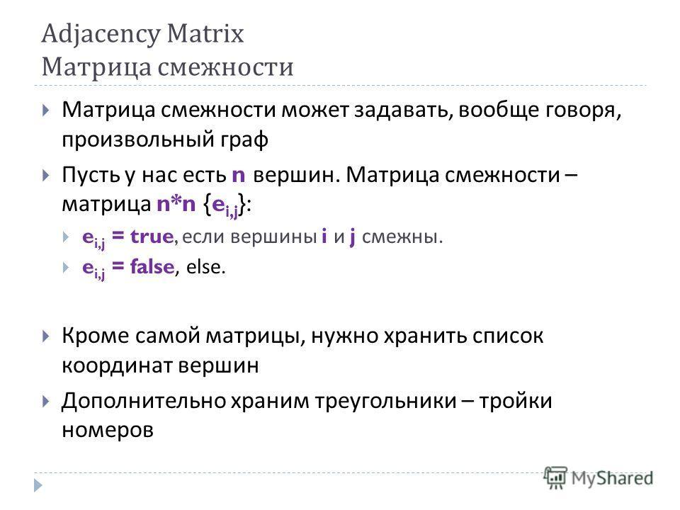Adjacency Matrix Матрица смежности Матрица смежности может задавать, вообще говоря, произвольный граф Пусть у нас есть n вершин. Матрица смежности – матрица n*n {e i,j }: e i,j = true, если вершины i и j смежны. e i,j = false, else. Кроме самой матри
