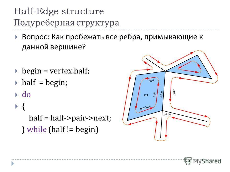 Half-Edge structure Полуреберная структура Вопрос : Как пробежать все ребра, примыкающие к данной вершине ? begin = vertex.half; half = begin; do { half = half->pair->next; } while (half != begin)