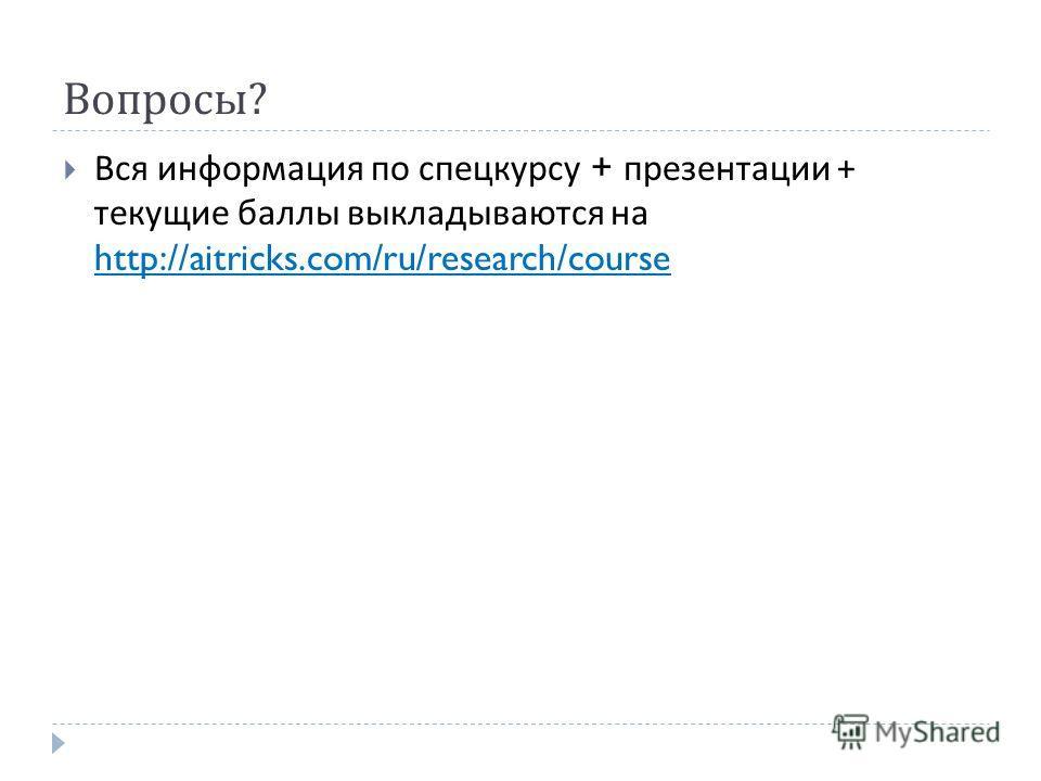 Вопросы ? Вся информация по спецкурсу + презентации + текущие баллы выкладываются на http://aitricks.com/ru/research/course