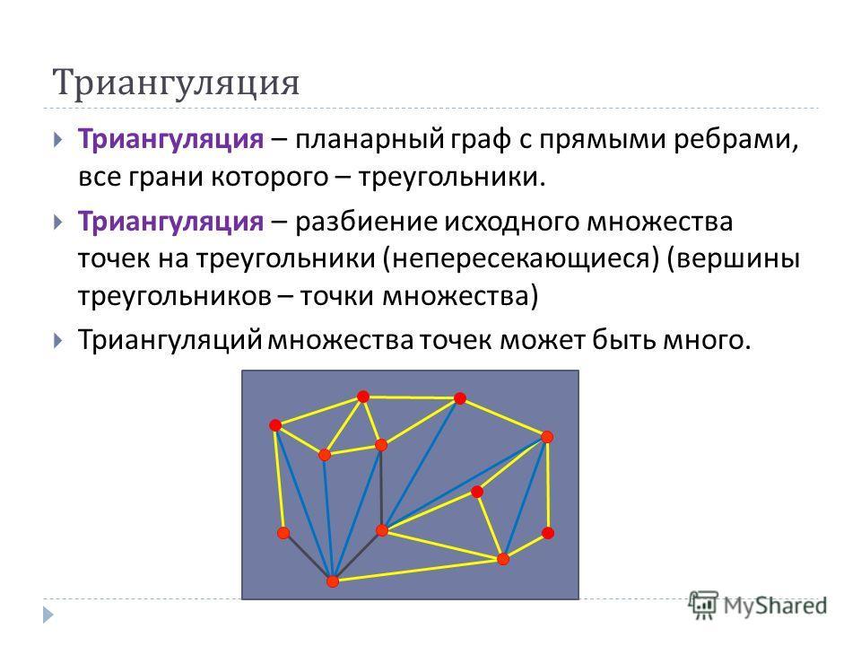 Триангуляция Триангуляция – планарный граф с прямыми ребрами, все грани которого – треугольники. Триангуляция – разбиение исходного множества точек на треугольники ( непересекающиеся ) ( вершины треугольников – точки множества ) Триангуляций множеств