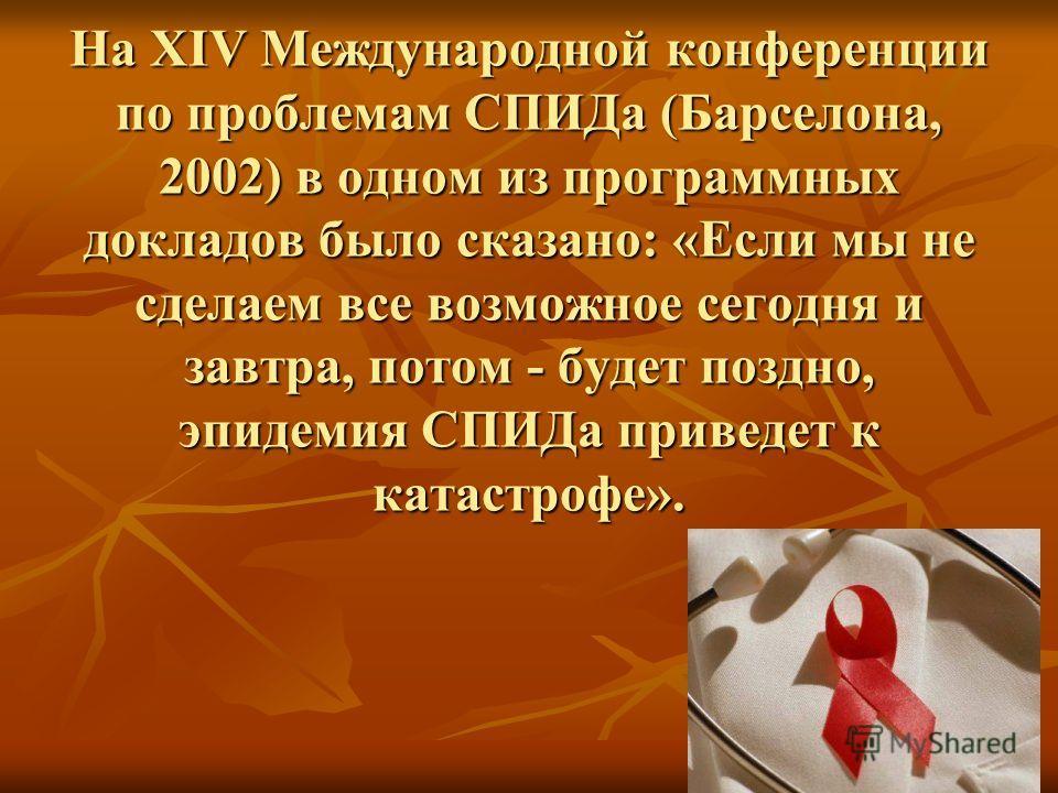 На XIV Международной конференции по проблемам СПИДа (Барселона, 2002) в одном из программных докладов было сказано: «Если мы не сделаем все возможное сегодня и завтра, потом - будет поздно, эпидемия СПИДа приведет к катастрофе».