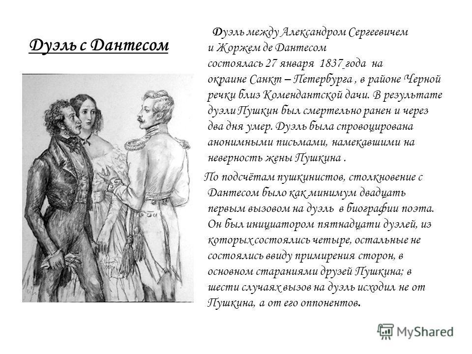 Дуэль с Дантесом Дуэль между Александром Сергеевичем и Жоржем де Дантесом cостоялась 27 января 1837 года на окраине Санкт – Петербурга, в районе Черной речки близ Комендантской дачи. В результате дуэли Пушкин был смертельно ранен и через два дня умер
