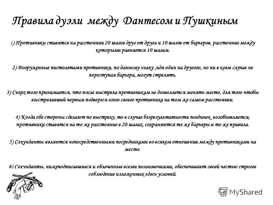 Правила дуэли между Дантесом и Пушкиным 1) Противники ставятся на расстоянии 20 шагов друг от друга и 10 шагов от барьеров, расстояние между которыми равняется 10 шагам. 2) Вооруженные пистолетами противники, по данному знаку,идя один на другого, но
