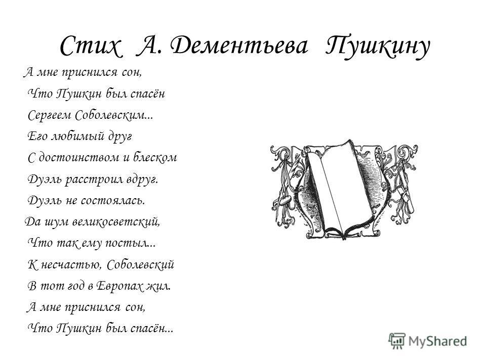 Стих А. Дементьева Пушкину А мне приснился сон, Что Пушкин был спасён Сергеем Соболевским... Его любимый друг С достоинством и блеском Дуэль расстроил вдруг. Дуэль не состоялась. Да шум великосветский, Что так ему постыл... К несчастью, Соболевский В