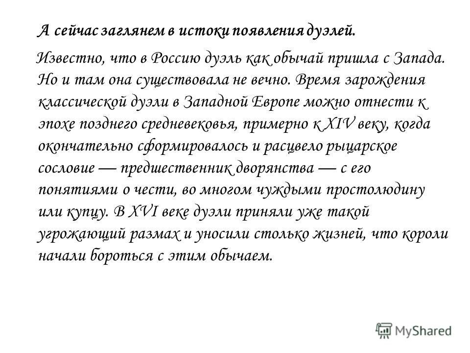 А сейчас заглянем в истоки появления дуэлей. Известно, что в Россию дуэль как обычай пришла с Запада. Но и там она существовала не вечно. Время зарождения классической дуэли в Западной Европе можно отнести к эпохе позднего средневековья, примерно к X