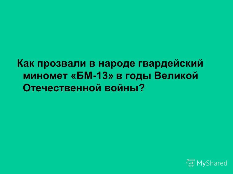 Как прозвали в народе гвардейский миномет «БМ-13» в годы Великой Отечественной войны?